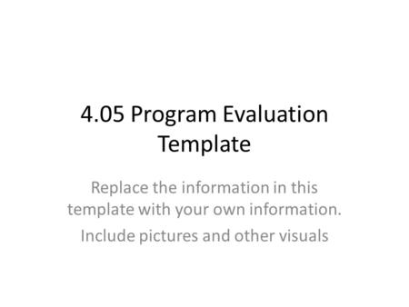 4.05 Program Evaluation Template Replace the information in this template with your own information. Include pictures and other visuals.