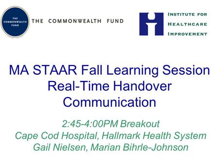 MA STAAR Fall Learning Session Real-Time Handover Communication 2:45-4:00PM Breakout Cape Cod Hospital, Hallmark Health System Gail Nielsen, Marian Bihrle-Johnson.