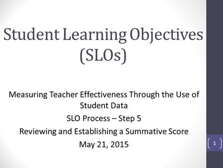 Student Learning Objectives (SLOs) Measuring Teacher Effectiveness Through the Use of Student Data SLO Process – Step 5 Reviewing and Establishing a Summative.