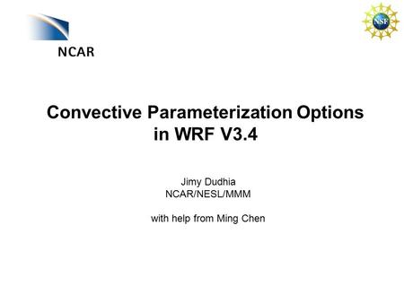 Convective Parameterization Options in WRF V3.4 Jimy Dudhia NCAR/NESL/MMM with help from Ming Chen.