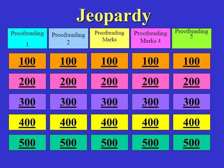Jeopardy Proofreading 1 Proofreading 2 Proofreading Marks Proofreading Marks 4 Proofreading 5 100 200 300 400 500.