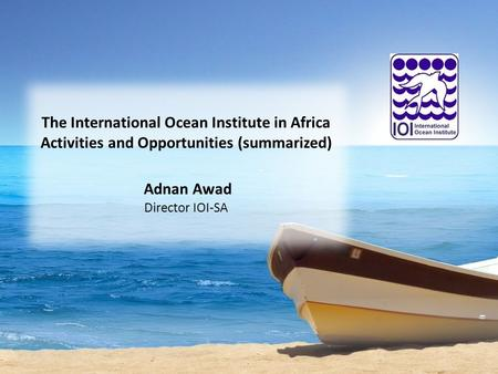 The International Ocean Institute in Africa Activities and Opportunities (summarized) Adnan Awad Director IOI-SA.