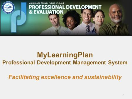 MyLearningPlan Professional Development Management System Facilitating excellence and sustainability 1.