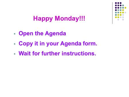 Happy Monday!!!  Open the Agenda  Copy it in your Agenda form.  Wait for further instructions.