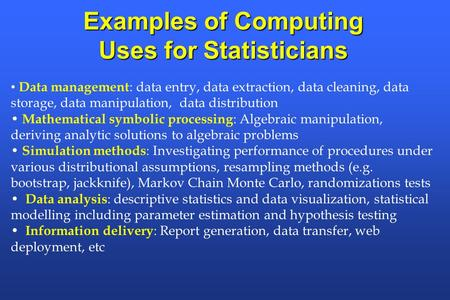 Examples of Computing Uses for Statisticians Data management : data entry, data extraction, data cleaning, data storage, data manipulation, data distribution.