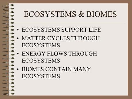 ECOSYSTEMS & BIOMES ECOSYSTEMS SUPPORT LIFE MATTER CYCLES THROUGH ECOSYSTEMS ENERGY FLOWS THROUGH ECOSYSTEMS BIOMES CONTAIN MANY ECOSYSTEMS.