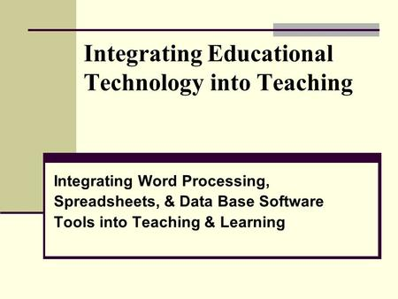Integrating Educational Technology into Teaching Integrating Word Processing, Spreadsheets, & Data Base Software Tools into Teaching & Learning.
