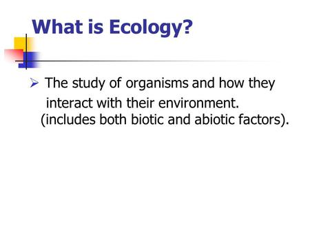 What is Ecology?  The study of organisms and how they interact with their environment. (includes both biotic and abiotic factors).