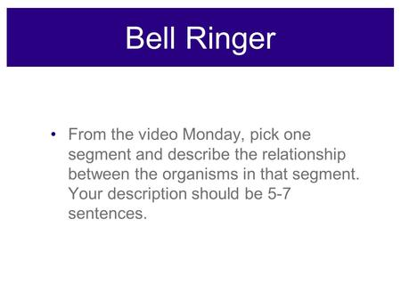 Bell Ringer From the video Monday, pick one segment and describe the relationship between the organisms in that segment. Your description should be 5-7.