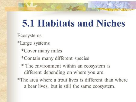 5.1 Habitats and Niches Ecosystems *Large systems *Cover many miles