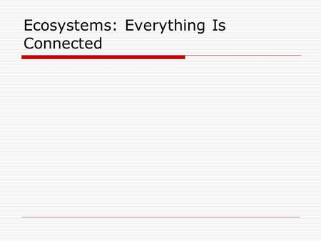 Ecosystems: Everything Is Connected. What is an ecosystem?  An ecosystem is all of the organisms living in an area together with their physical environment.