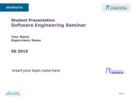 Slide 1 Student Presentation Software Engineering Seminar Your Name Supervisors Name SS 2015 Insert your topic name here.
