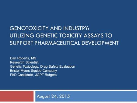 GENOTOXICITY AND INDUSTRY: UTILIZING GENETIC TOXICITY ASSAYS TO SUPPORT PHARMACEUTICAL DEVELOPMENT August 24, 2015 Dan Roberts, MS Research Scientist Genetic.
