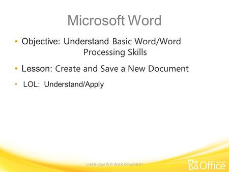 Microsoft Word Objective: Understand Basic Word/Word Processing Skills Lesson: Create and Save a New Document LOL: Understand/Apply Create your first Word.