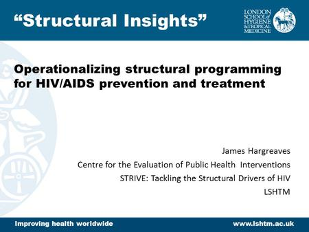 Operationalizing structural programming for HIV/AIDS prevention and treatment James Hargreaves Centre for the Evaluation of Public Health Interventions.