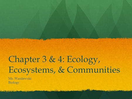 Chapter 3 & 4: Ecology, Ecosystems, & Communities Ms. Wasilewski Biology.
