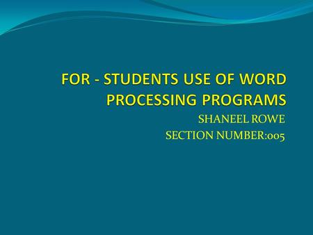 SHANEEL ROWE SECTION NUMBER:005. USES OF WORD PROCESSING PROGRAMS  To type text  Save work or important documents  To preview and print text  Can.