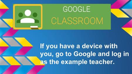 If you have a device with you, go to Google and log in as the example teacher.