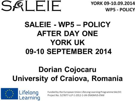 SALEIE - WP5 – POLICY AFTER DAY ONE YORK UK 09-10 SEPTEMBER 2014 Dorian Cojocaru University of Craiova, Romania YORK 09-10.09.2014 WP5 - POLICY Funded.