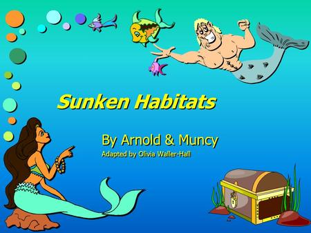 Sunken Habitats By Arnold & Muncy Adapted by Olivia Waller-Hall By Arnold & Muncy Adapted by Olivia Waller-Hall.