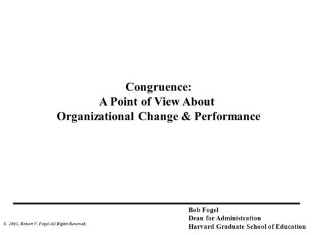 © 2003, Robert V. Fogel All Rights Reserved. Bob Fogel Dean for Administration Harvard Graduate School of Education Congruence: A Point of View About Organizational.