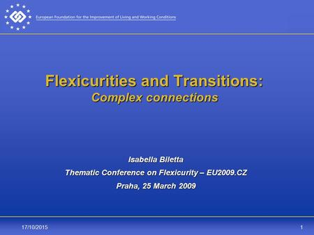 117/10/2015 Flexicurities and Transitions: Complex connections Isabella Biletta Thematic Conference on Flexicurity – EU2009.CZ Praha, 25 March 2009.