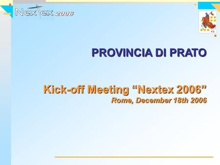 "PROVINCIA DI PRATO Kick-off Meeting ""Nextex 2006"" Rome, December 18th 2006 PROVINCIA DI PRATO Kick-off Meeting ""Nextex 2006"" Rome, December 18th 2006."