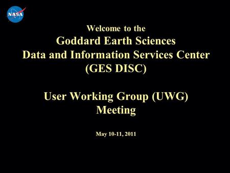 Welcome to the Goddard Earth Sciences Data and Information Services Center (GES DISC) User Working Group (UWG) Meeting May 10-11, 2011.