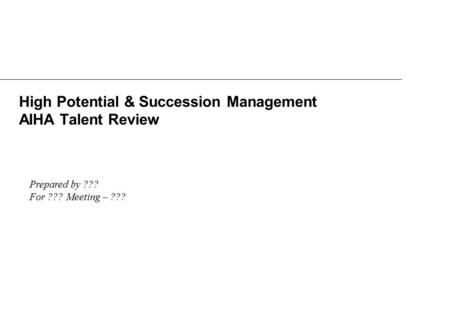 High Potential & Succession Management AIHA Talent Review Prepared by ??? For ??? Meeting – ???