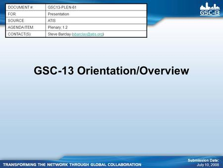 GSC-13 Orientation/Overview DOCUMENT #:GSC13-PLEN-61 FOR:Presentation SOURCE:ATIS AGENDA ITEM:Plenary; 1.2 CONTACT(S):Steve Barclay