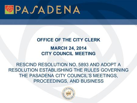 OFFICE OF THE CITY CLERK MARCH 24, 2014 CITY COUNCIL MEETING RESCIND RESOLUTION NO. 5893 AND ADOPT A RESOLUTION ESTABLISHING THE RULES GOVERNING THE PASADENA.