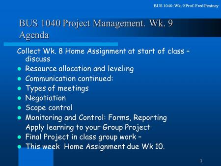 BUS 1040: Wk. 9 Prof. Fred Pentney 1 BUS 1040 Project Management. Wk. 9 Agenda Collect Wk. 8 Home Assignment at start of class – discuss Resource allocation.