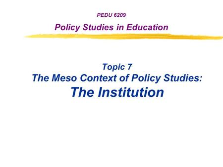 Topic 7 The Meso Context of Policy <strong>Studies</strong>: The Institution PEDU 6209 Policy <strong>Studies</strong> in Education.