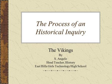 The Process of an Historical Inquiry The Vikings By S. Angelo Head Teacher, History East Hills Girls Technology High School.