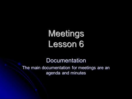 Meetings Lesson 6 Documentation The main documentation for meetings are an agenda and minutes.