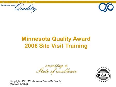 Copyright 2002-2006 Minnesota Council for Quality Revision 08/21/06 1 Minnesota Quality Award 2006 Site Visit Training.