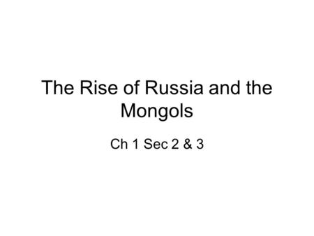 The Rise of Russia and the Mongols Ch 1 Sec 2 & 3.