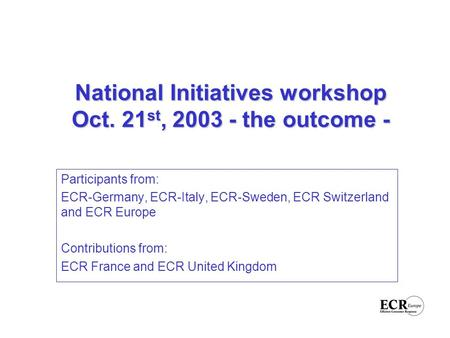 National Initiatives workshop Oct. 21 st, 2003 - the outcome - Participants from: ECR-Germany, ECR-Italy, ECR-Sweden, ECR Switzerland and ECR Europe Contributions.