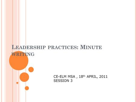 L EADERSHIP PRACTICES : M INUTE WRITING CE-ELM MSA, 18 th APRIL, 2011 SESSION 3.