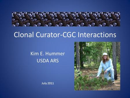 Clonal Curator-CGC Interactions Kim E. Hummer USDA ARS July 2011.