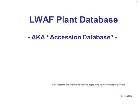 "1 Rev 2: 3/4/2014 LWAF Plant Database - AKA ""Accession Database"" - Please note that this presentation has note pages using PowerPoint notes capabilities."