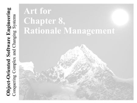 Conquering Complex and Changing Systems Object-Oriented Software Engineering Art for Chapter 8, Rationale Management.