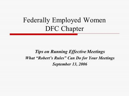 "Federally Employed Women DFC Chapter Tips on Running Effective Meetings What ""Robert's Rules"" Can Do for Your Meetings September 13, 2006."