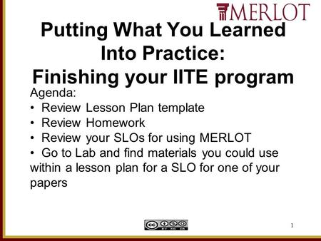 1 Putting What You Learned Into Practice: Finishing your IITE program Agenda: Review Lesson Plan template Review Homework Review your SLOs for using MERLOT.