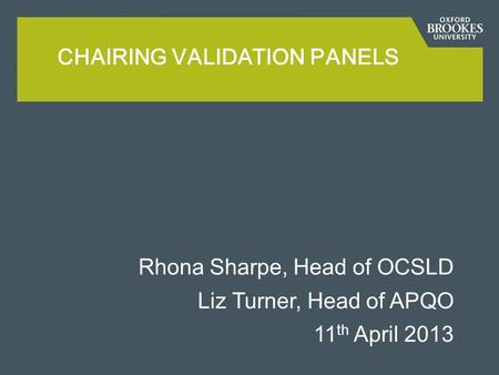 Rhona Sharpe, Head of OCSLD Liz Turner, Head of APQO 11 th April 2013 CHAIRING VALIDATION PANELS.