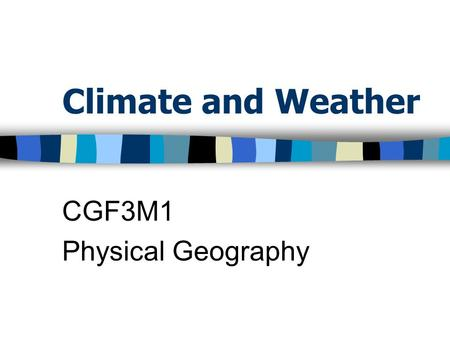 Climate and Weather CGF3M1 Physical Geography. Weather All of the atmospheric activities that occur at a given place at a given time Weather conditions.