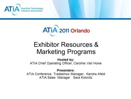 Exhibitor Resources & Marketing Programs Hosted by: ATIA Chief Operating Officer, Caroline Van Howe Presenters: ATIA Conference Tradeshow Manager, Kendra.