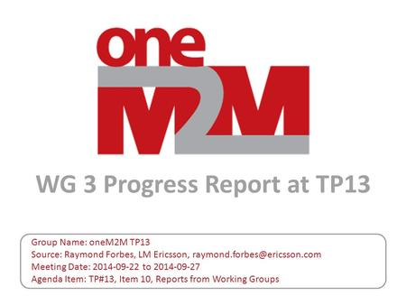 WG 3 Progress Report at TP13 Group Name: oneM2M TP13 Source: Raymond Forbes, LM Ericsson, Meeting Date: 2014-09-22 to 2014-09-27.