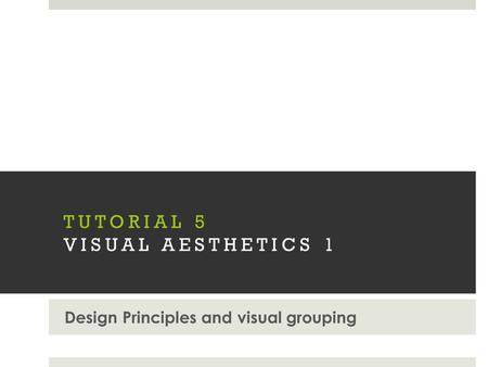 TUTORIAL 5 VISUAL AESTHETICS 1 Design Principles and visual grouping.