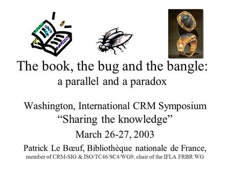 "The book, the bug and the bangle: a parallel and a paradox Washington, International CRM Symposium ""Sharing the knowledge"" March 26-27, 2003 Patrick Le."